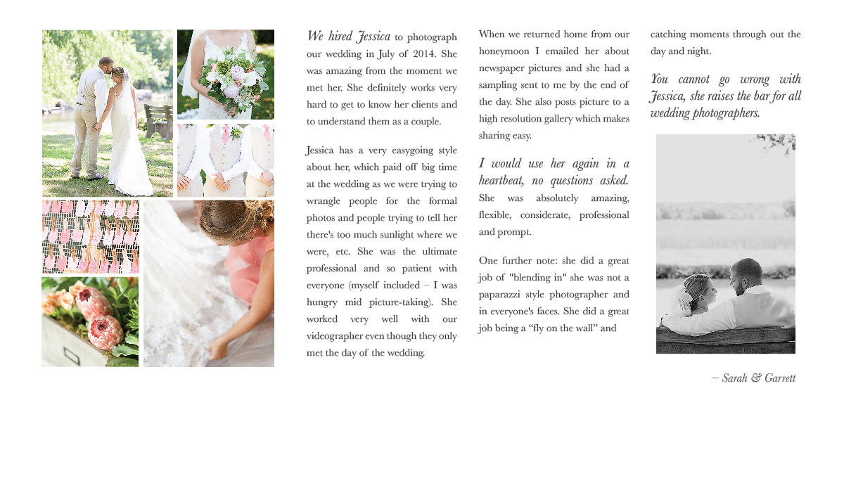 We hired Jessica to photograph our wedding in July of 2014. She was amazing from the moment we met her. She definitely works very hard to get to know her clients and to understand them as a couple. Jessica has a very easygoing style about her, which paid off big time at the wedding as we were trying to wrangle people for the formal photos and people trying to tell her there's too much sunlight where we were, etc. She was the ultimate professional and so patient with everyone (myself included – I was hungry mid picture-taking). She worked very well with our videographer even though they only met the day of the wedding. When we returned home from our honeymoon I emailed her about newspaper pictures and she had a sampling sent to me by the end of the day. She also posts picture to a high resolution gallery which makes sharing easy. I would use her again in a heartbeat, no questions asked. She was absolutely amazing, flexible, considerate, professional and prompt. One further note: she did a great job of